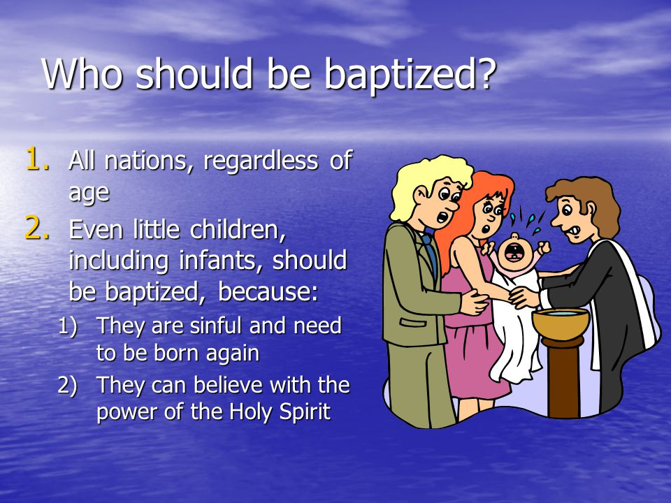 Who should be baptized? 1. All nations, regardless of age 2. Even little children, including infants, should be baptized, because: 1)They are sinful a
