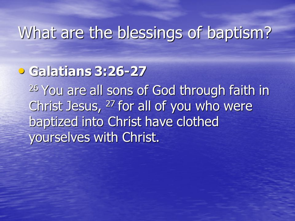 What are the blessings of baptism? Galatians 3:26-27 Galatians 3:26-27 26 You are all sons of God through faith in Christ Jesus, 27 for all of you who