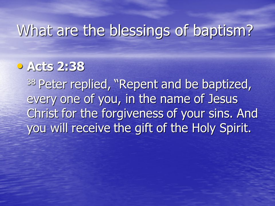 """What are the blessings of baptism? Acts 2:38 Acts 2:38 38 Peter replied, """"Repent and be baptized, every one of you, in the name of Jesus Christ for th"""