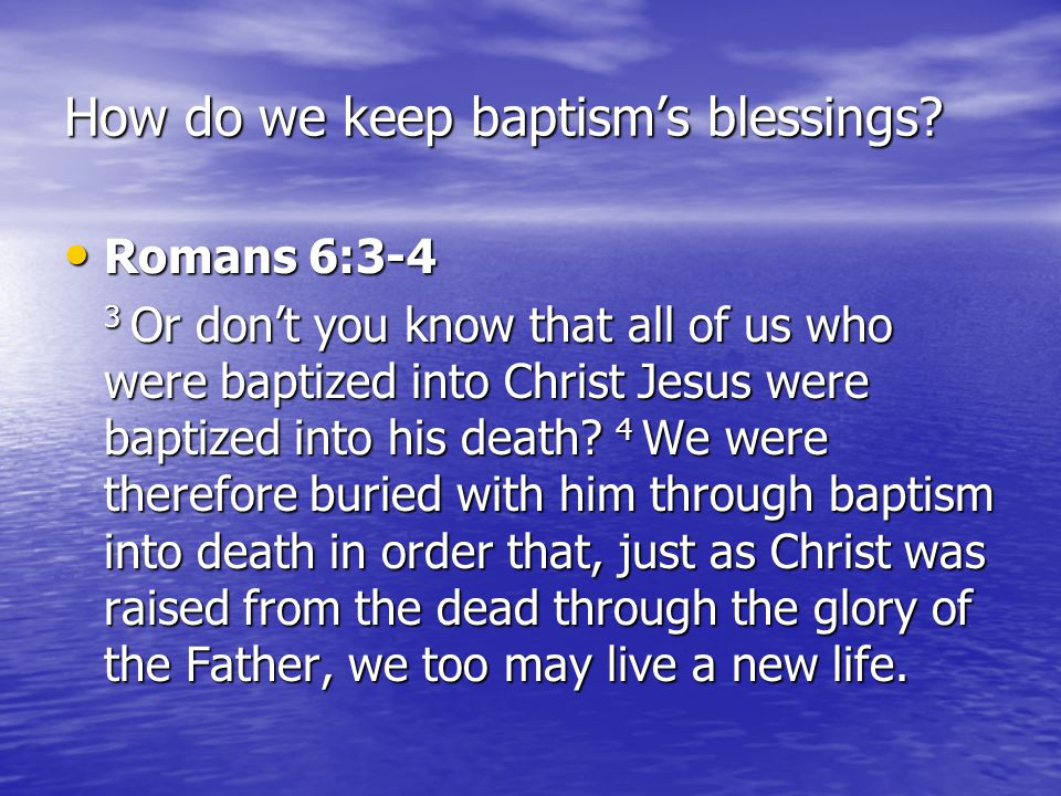 How do we keep baptism's blessings? Romans 6:3-4 Romans 6:3-4 3 Or don't you know that all of us who were baptized into Christ Jesus were baptized int