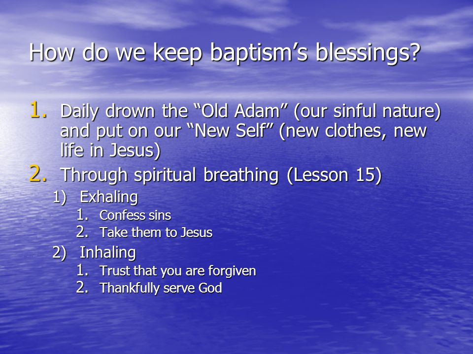 """How do we keep baptism's blessings? 1. Daily drown the """"Old Adam"""" (our sinful nature) and put on our """"New Self"""" (new clothes, new life in Jesus) 2. Th"""