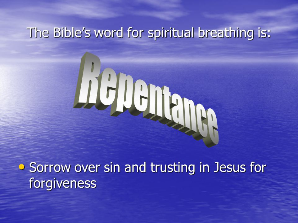 The Bible's word for spiritual breathing is: Sorrow over sin and trusting in Jesus for forgiveness Sorrow over sin and trusting in Jesus for forgivene