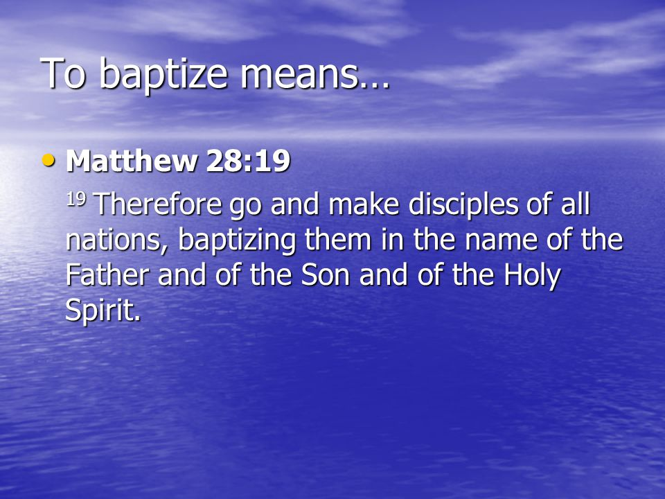 To baptize means… Matthew 28:19 Matthew 28:19 19 Therefore go and make disciples of all nations, baptizing them in the name of the Father and of the Son and of the Holy Spirit.
