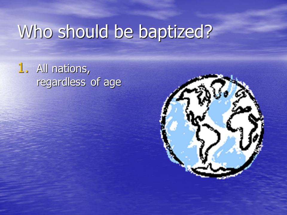 Who should be baptized? 1. All nations, regardless of age