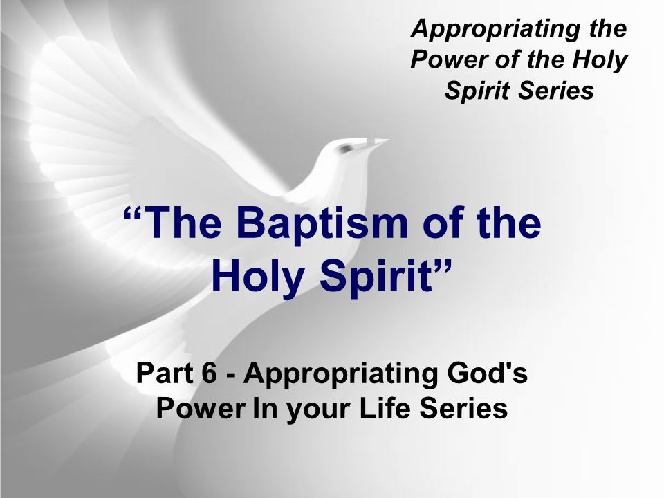 Appropriating the Power of the Holy Spirit Series The Baptism of the Holy Spirit Part 6 - Appropriating God s Power In your Life Series
