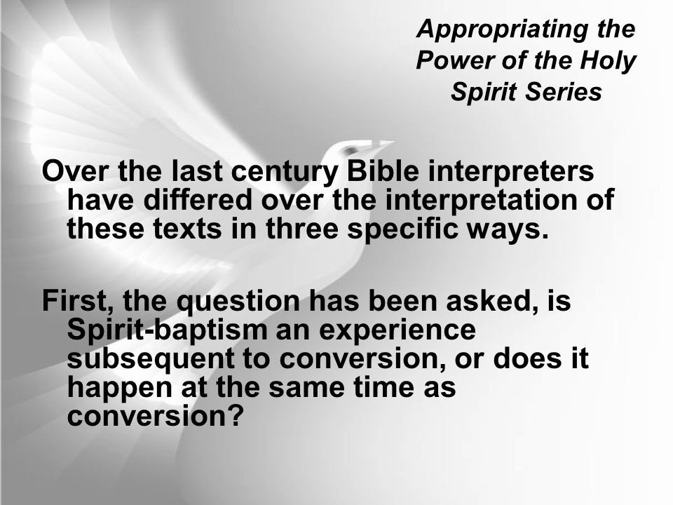 Appropriating the Power of the Holy Spirit Series Over the last century Bible interpreters have differed over the interpretation of these texts in three specific ways.