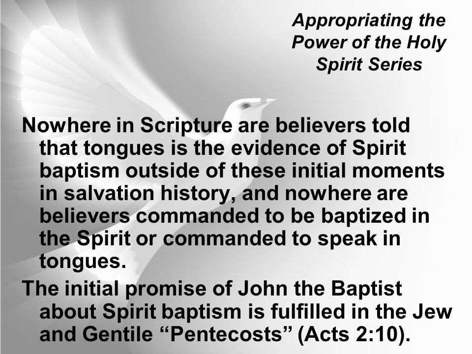 Appropriating the Power of the Holy Spirit Series Nowhere in Scripture are believers told that tongues is the evidence of Spirit baptism outside of th