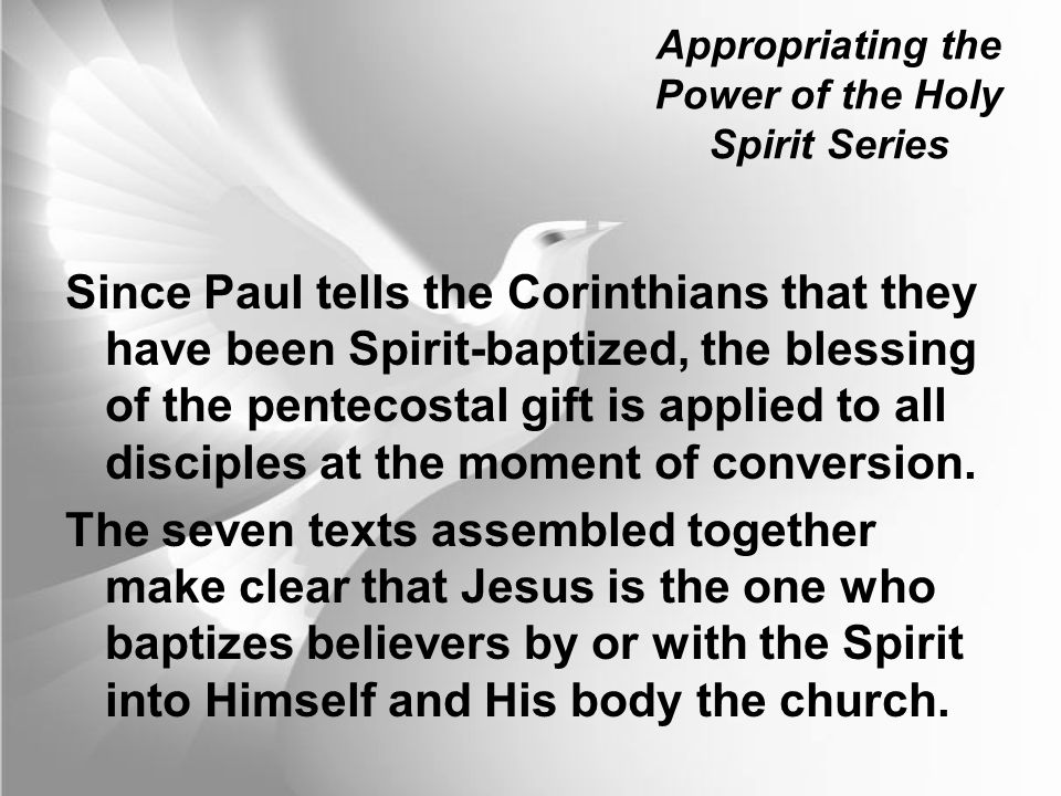 Appropriating the Power of the Holy Spirit Series Since Paul tells the Corinthians that they have been Spirit-baptized, the blessing of the pentecostal gift is applied to all disciples at the moment of conversion.