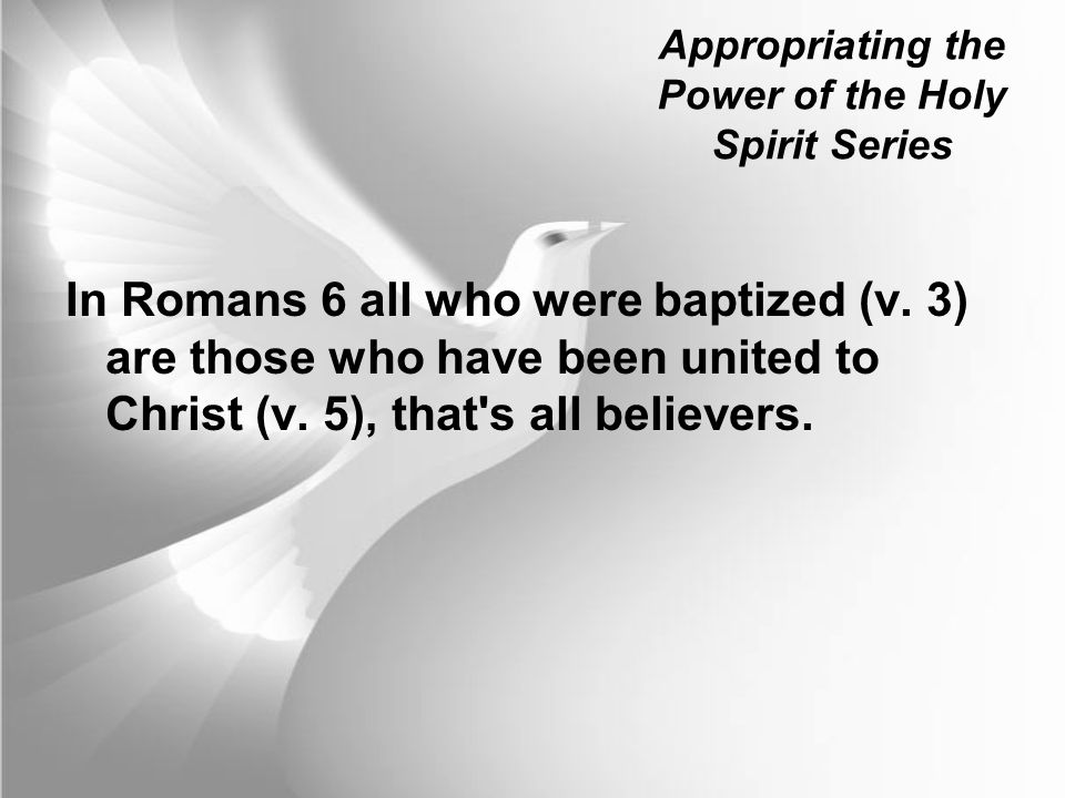 Appropriating the Power of the Holy Spirit Series In Romans 6 all who were baptized (v. 3) are those who have been united to Christ (v. 5), that's all