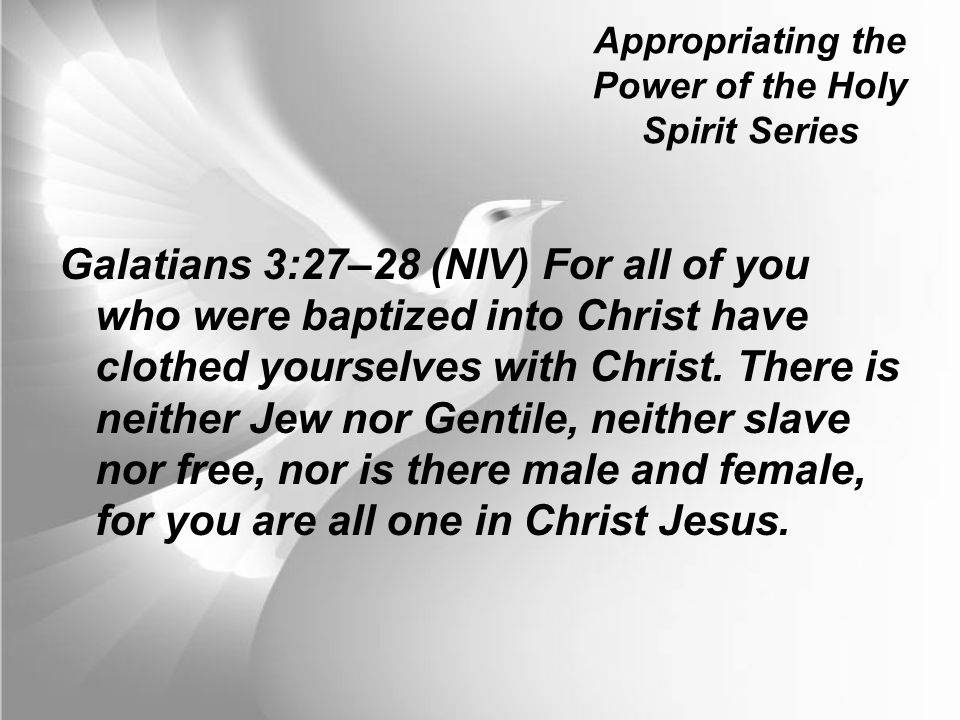 Appropriating the Power of the Holy Spirit Series Galatians 3:27–28 (NIV) For all of you who were baptized into Christ have clothed yourselves with Christ.