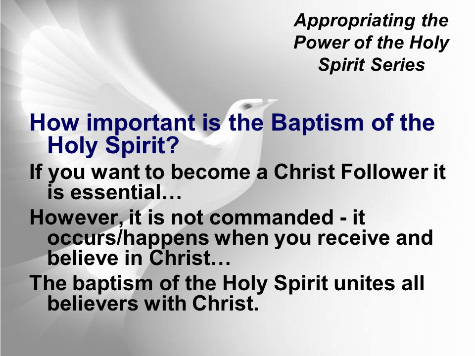 Appropriating the Power of the Holy Spirit Series How important is the Baptism of the Holy Spirit? If you want to become a Christ Follower it is essen