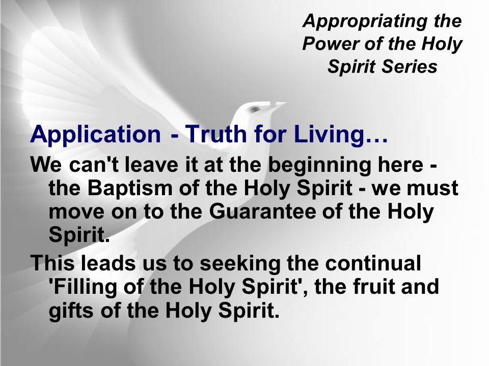Appropriating the Power of the Holy Spirit Series Application - Truth for Living… We can t leave it at the beginning here - the Baptism of the Holy Spirit - we must move on to the Guarantee of the Holy Spirit.