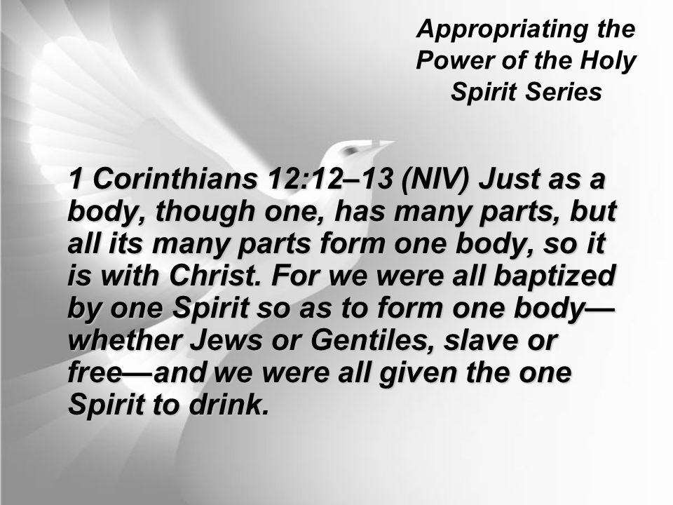 1 Corinthians 12:12–13 (NIV) Just as a body, though one, has many parts, but all its many parts form one body, so it is with Christ. For we were all b