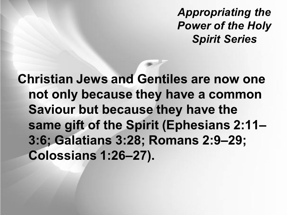 Appropriating the Power of the Holy Spirit Series Christian Jews and Gentiles are now one not only because they have a common Saviour but because they