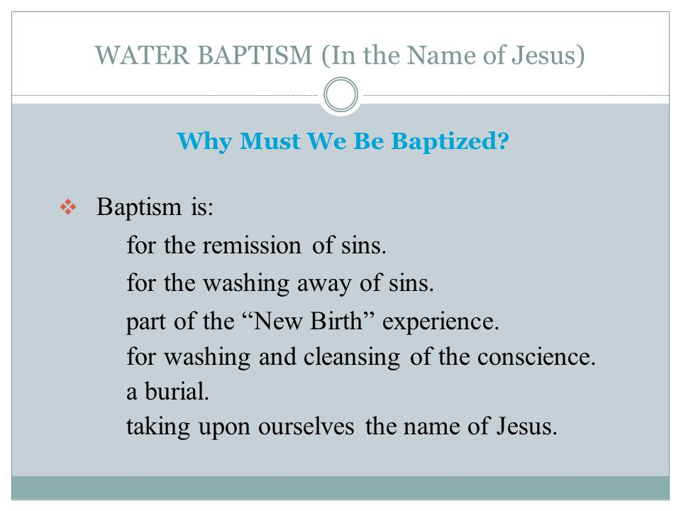 "WATER BAPTISM (In the Name of Jesus) Why Must We Be Baptized?  Baptism is: for the remission of sins. for the washing away of sins. part of the ""New"