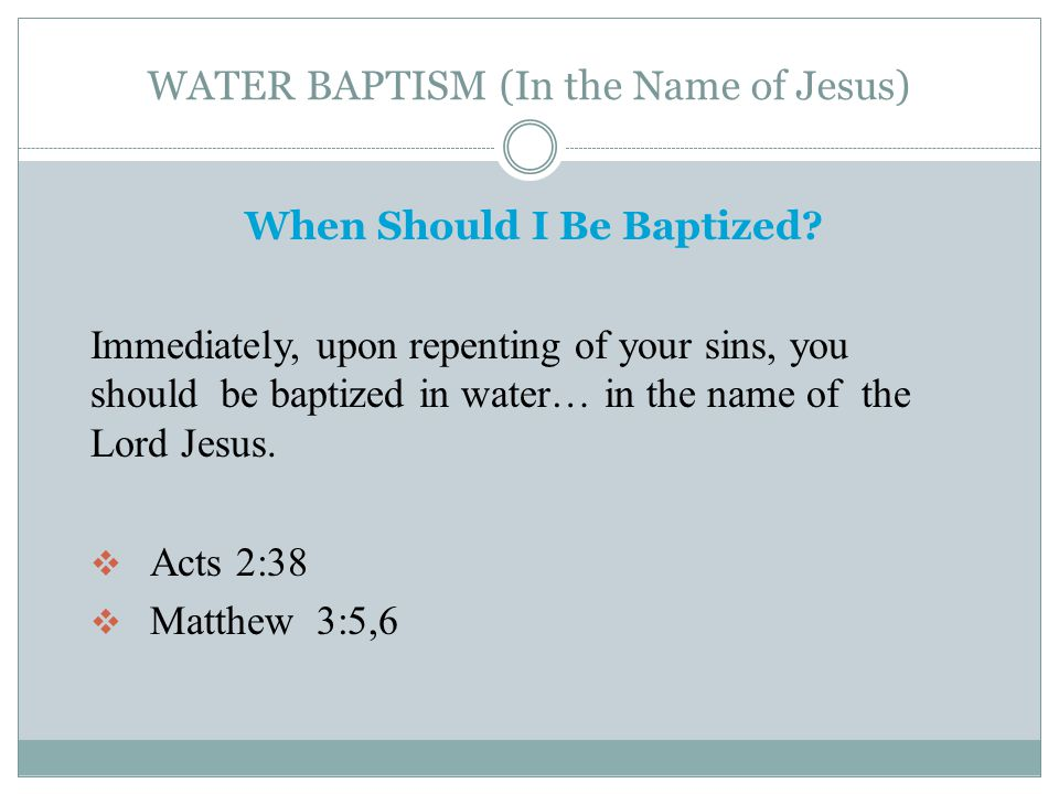 WATER BAPTISM (In the Name of Jesus) When Should I Be Baptized? Immediately, upon repenting of your sins, you should be baptized in water… in the name