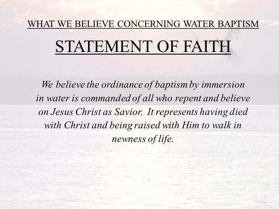 WHAT WE BELIEVE CONCERNING WATER BAPTISM STATEMENT OF FAITH We believe the ordinance of baptism by immersion in water is commanded of all who repent and believe on Jesus Christ as Savior.
