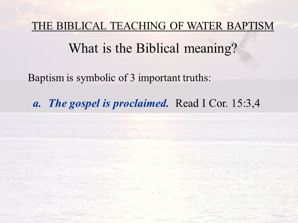 THE BIBLICAL TEACHING OF WATER BAPTISM What is the Biblical meaning.