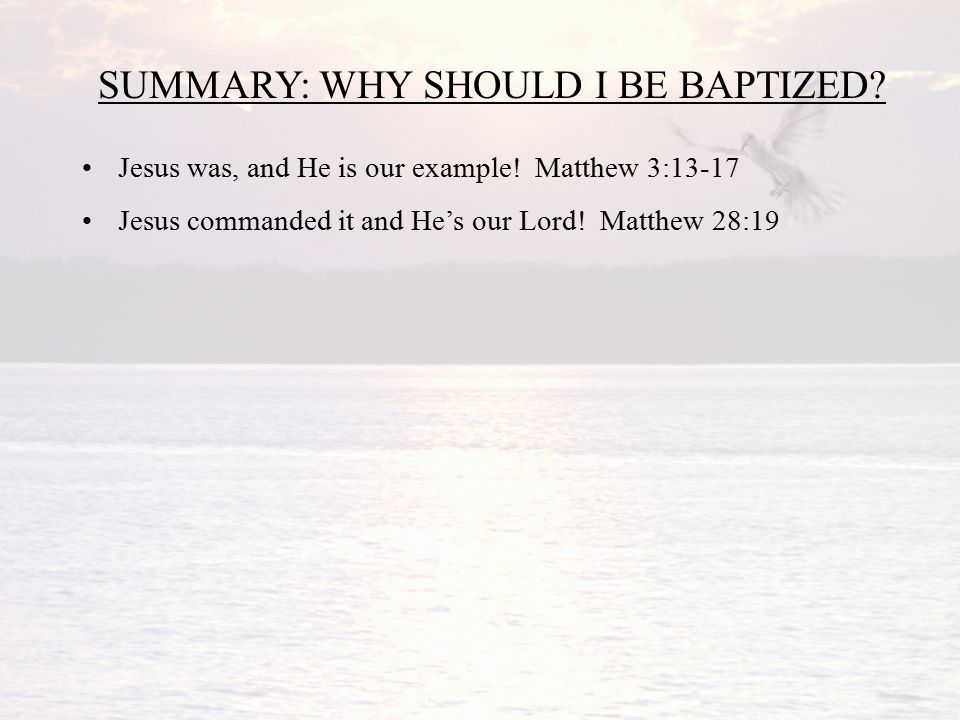 SUMMARY: WHY SHOULD I BE BAPTIZED. Jesus was, and He is our example.