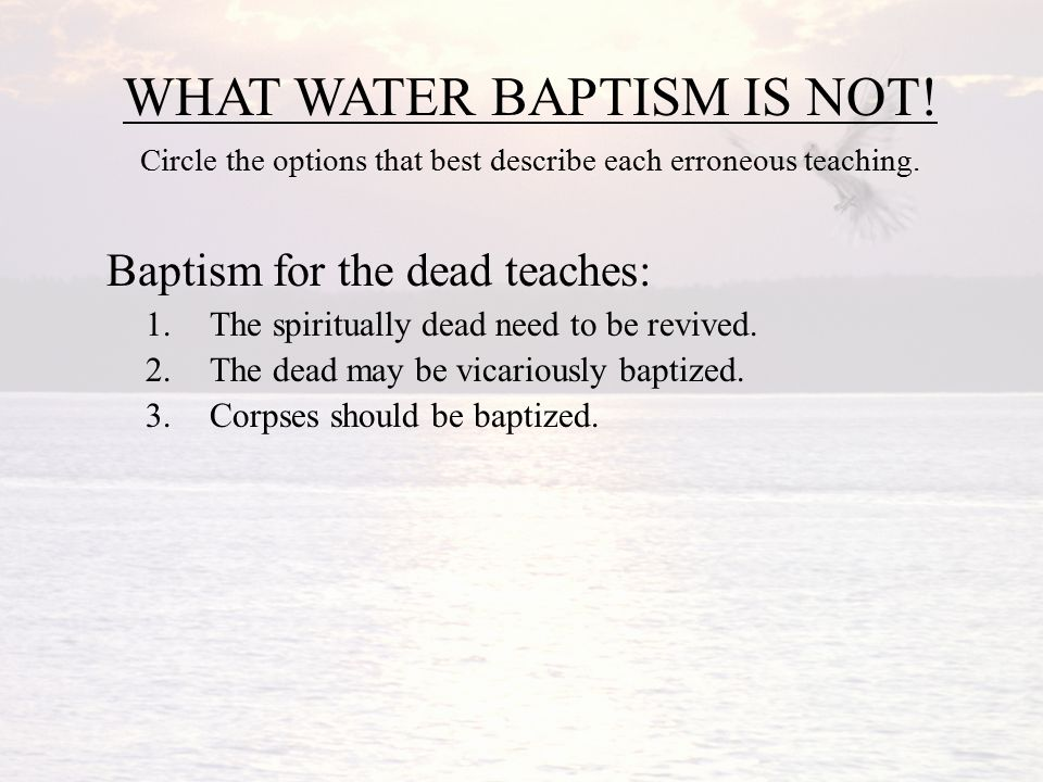 WHAT WATER BAPTISM IS NOT. Circle the options that best describe each erroneous teaching.