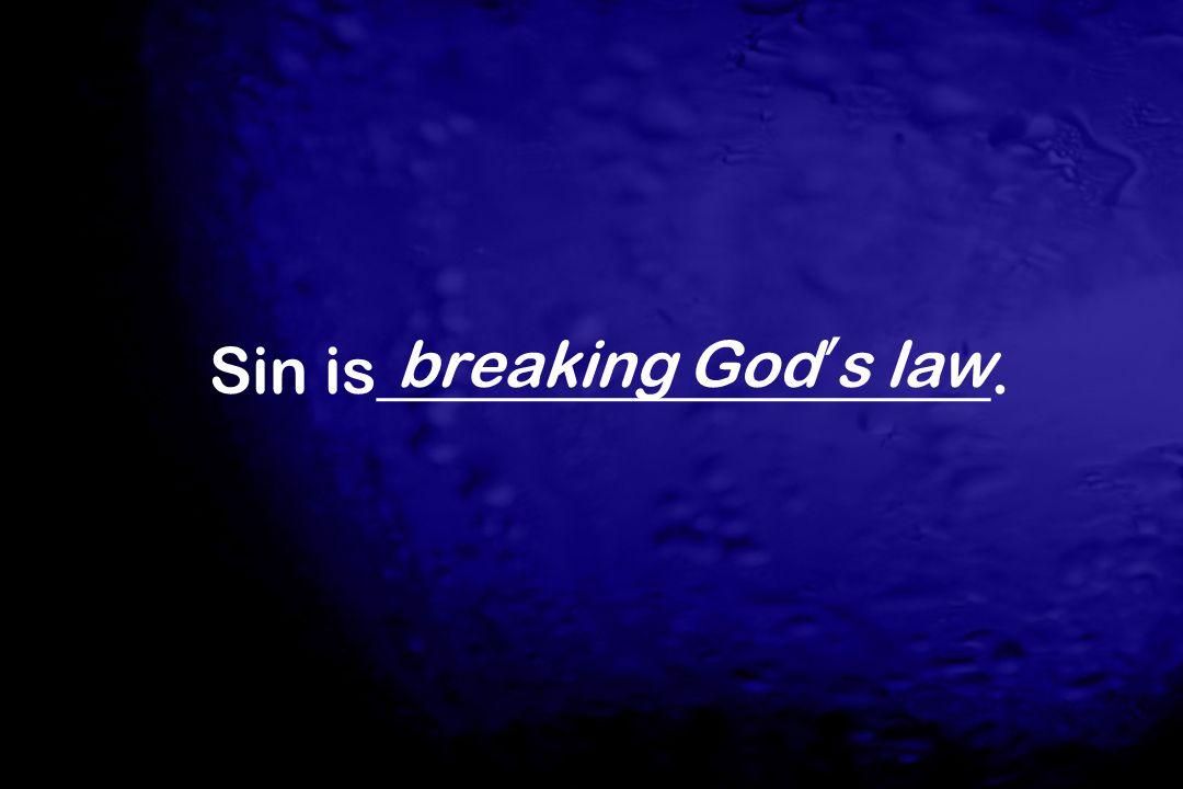 Sin is___________________.breaking God's law