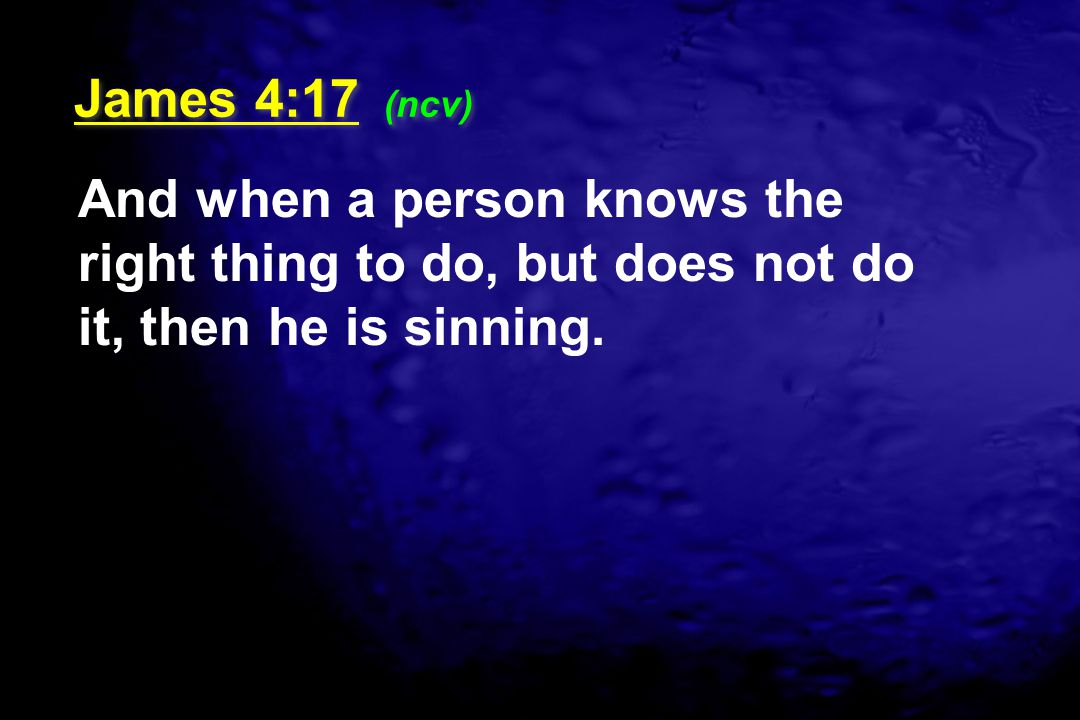 And when a person knows the right thing to do, but does not do it, then he is sinning. James 4:17 (ncv)