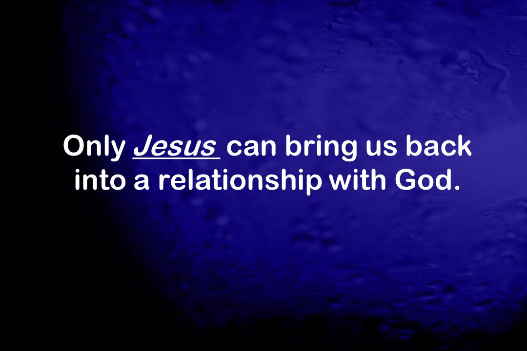 Only ______ can bring us back into a relationship with God. Jesus