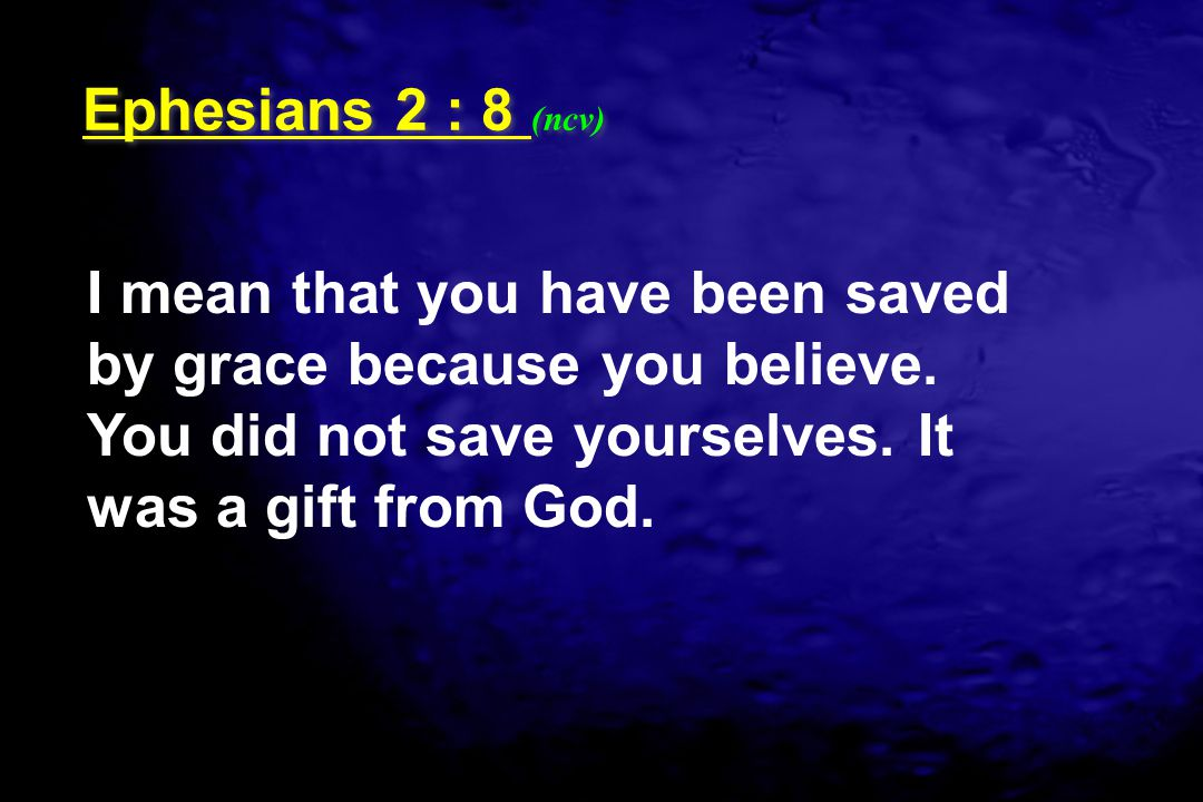 I mean that you have been saved by grace because you believe. You did not save yourselves. It was a gift from God. Ephesians 2 : 8 (ncv)