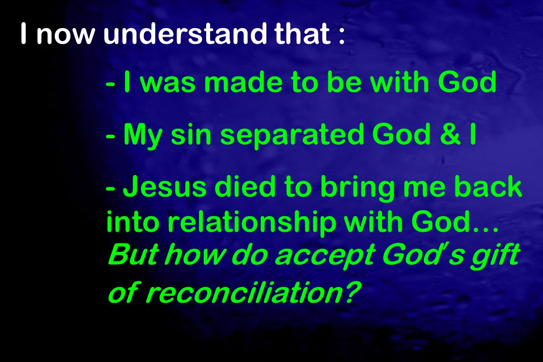I now understand that : - I was made to be with God - My sin separated God & I - Jesus died to bring me back into relationship with God… But how do ac
