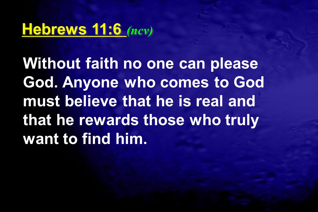 Without faith no one can please God. Anyone who comes to God must believe that he is real and that he rewards those who truly want to find him. Hebrew
