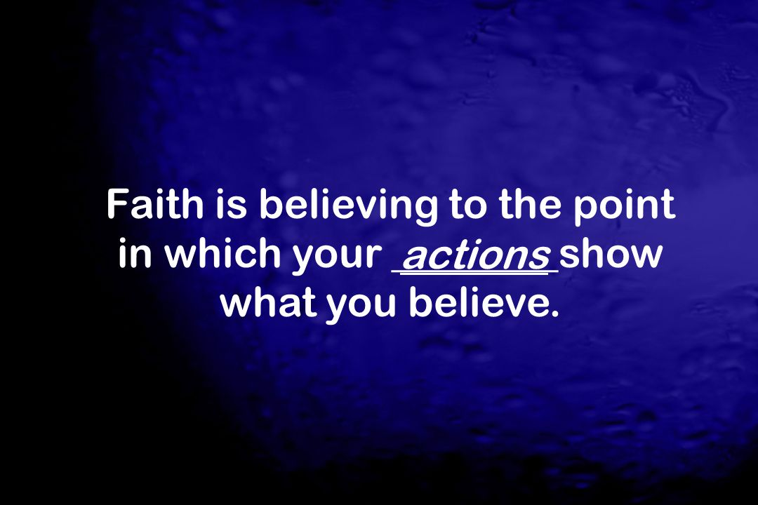 Faith is believing to the point in which your ________show what you believe. actions