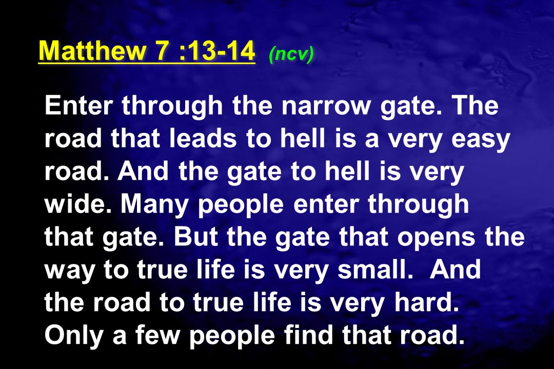 Enter through the narrow gate. The road that leads to hell is a very easy road. And the gate to hell is very wide. Many people enter through that gate