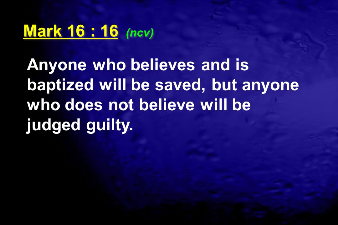 Anyone who believes and is baptized will be saved, but anyone who does not believe will be judged guilty. Mark 16 : 16 (ncv)