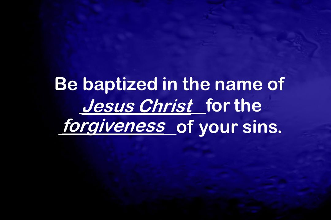 Be baptized in the name of ______________for the _____________of your sins. Jesus Christ forgiveness