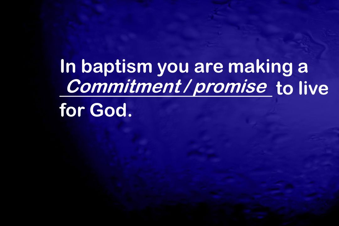 In baptism you are making a _______________________ to live for God. Commitment / promise