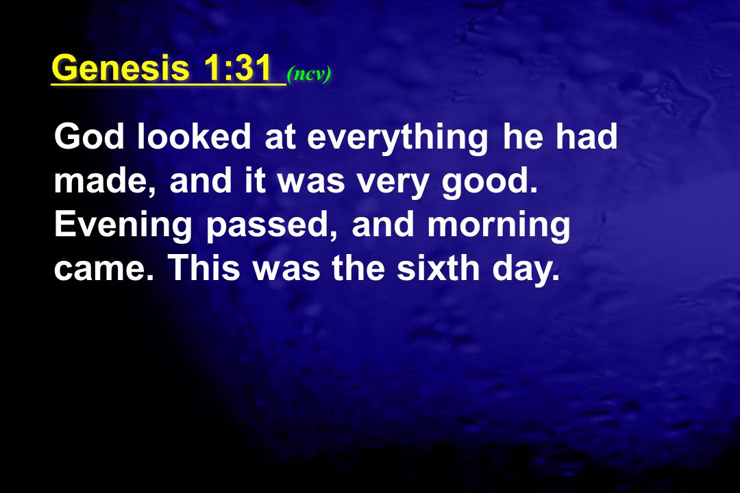 God looked at everything he had made, and it was very good. Evening passed, and morning came. This was the sixth day. Genesis 1:31 (ncv)