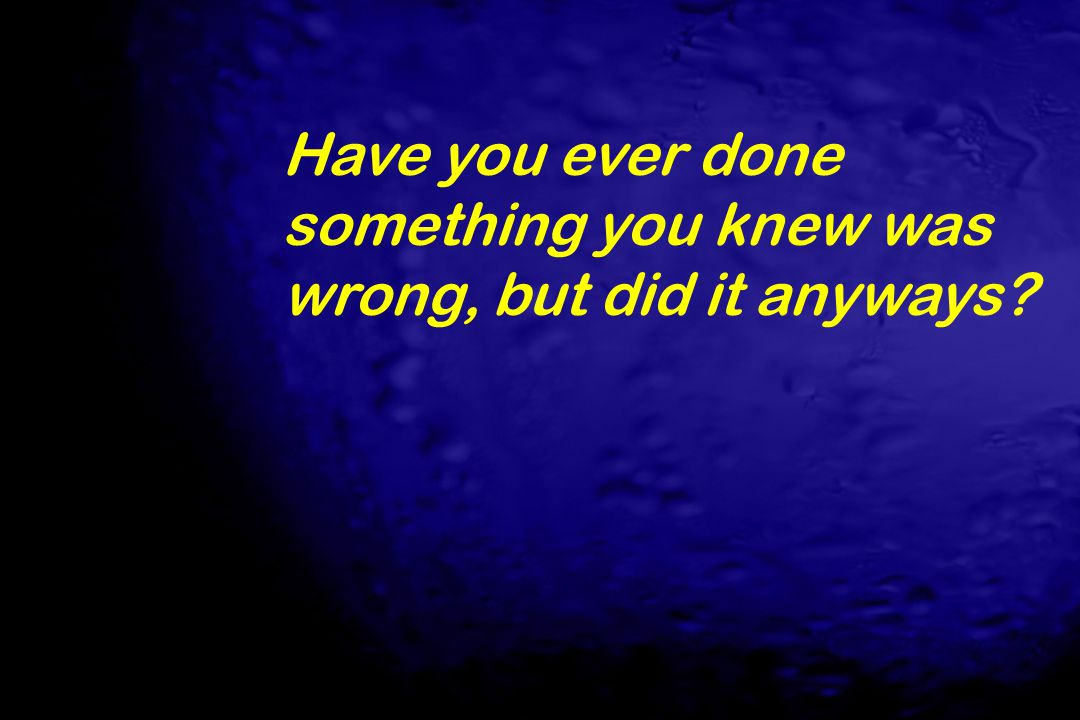 Have you ever done something you knew was wrong, but did it anyways?
