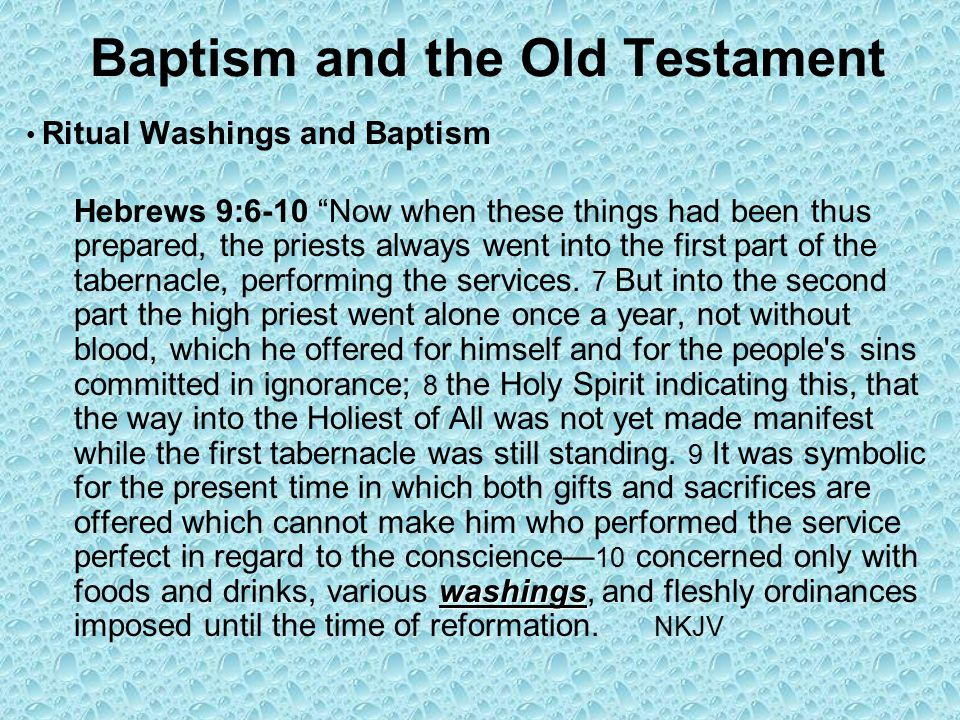 Baptism and the Old Testament Ritual Washings and Baptism washings Hebrews 9:6-10 Now when these things had been thus prepared, the priests always went into the first part of the tabernacle, performing the services.