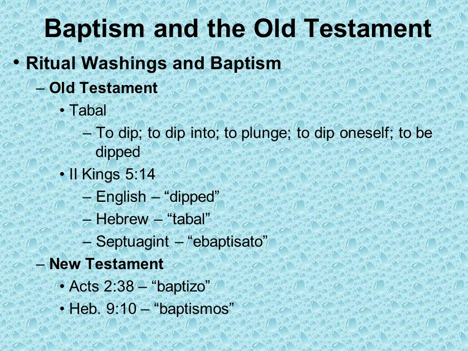 Baptism and the Old Testament Ritual Washings and Baptism – Old Testament Tabal – To dip; to dip into; to plunge; to dip oneself; to be dipped II Kings 5:14 – English – dipped – Hebrew – tabal – Septuagint – ebaptisato – New Testament Acts 2:38 – baptizo Heb.