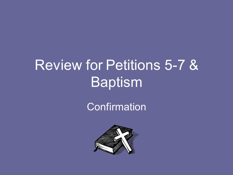 Review for Petitions 5-7 & Baptism Confirmation