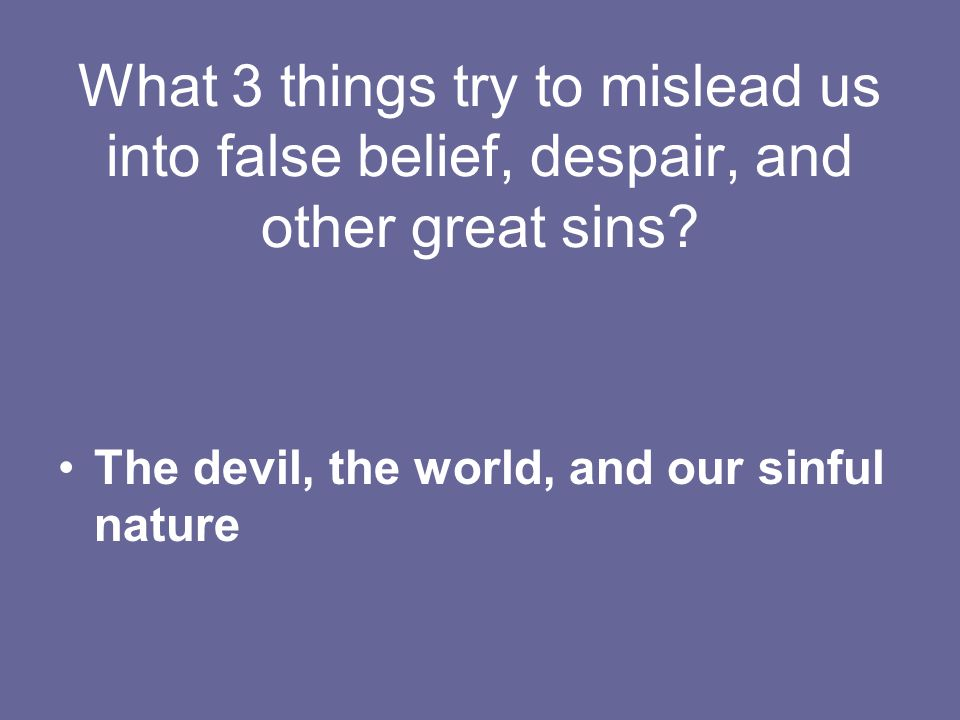 What 3 things try to mislead us into false belief, despair, and other great sins.