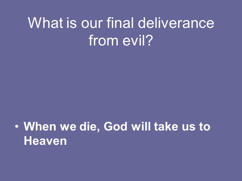 What is our final deliverance from evil When we die, God will take us to Heaven