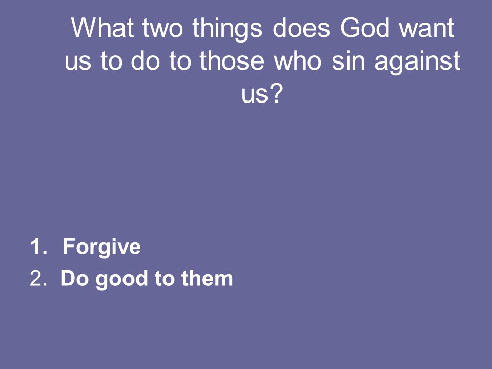 What two things does God want us to do to those who sin against us 1.Forgive 2. Do good to them