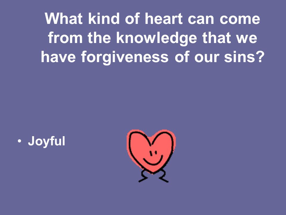 What kind of heart can come from the knowledge that we have forgiveness of our sins Joyful