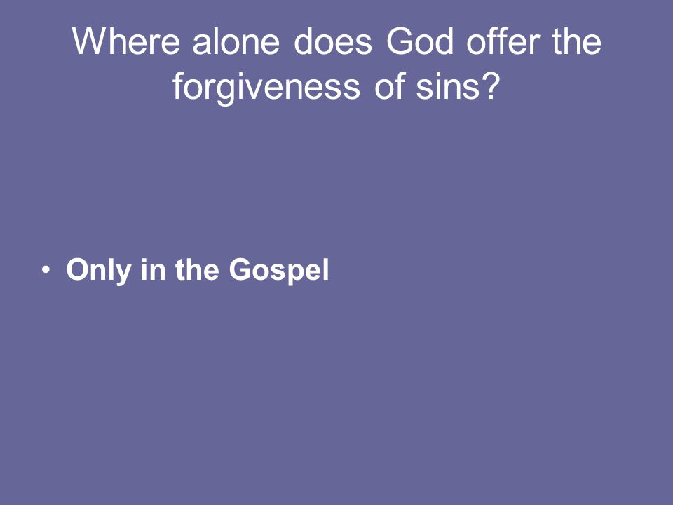 Where alone does God offer the forgiveness of sins Only in the Gospel