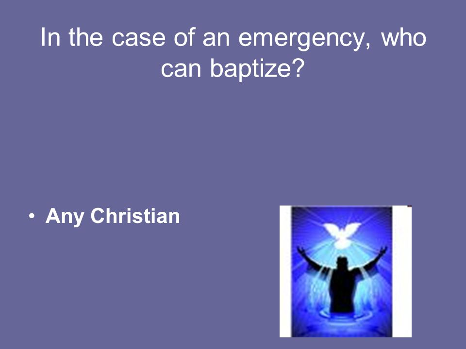 In the case of an emergency, who can baptize Any Christian