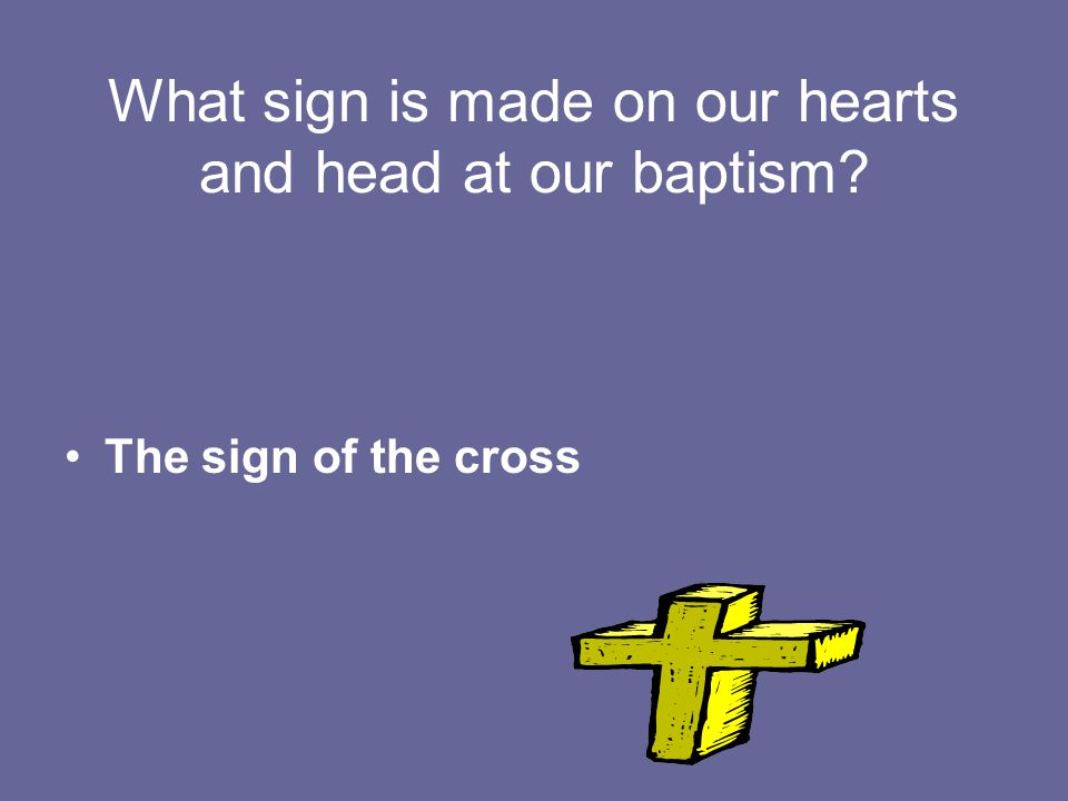 What sign is made on our hearts and head at our baptism The sign of the cross