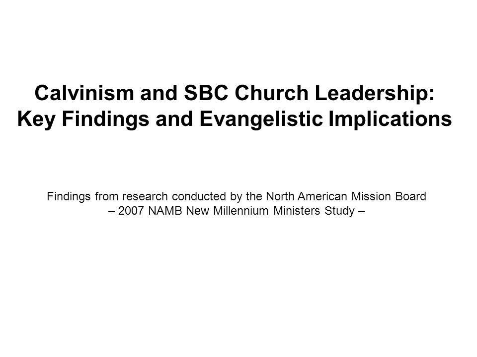 Calvinism and SBC Church Leadership: Key Findings and Evangelistic Implications Findings from research conducted by the North American Mission Board – 2007 NAMB New Millennium Ministers Study –
