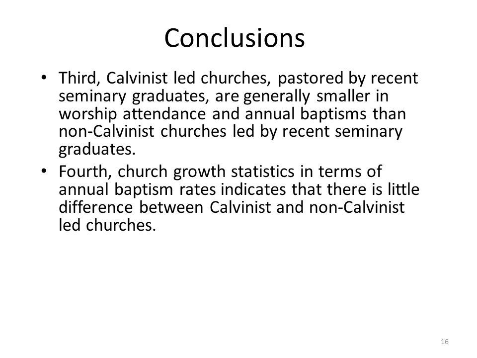 16 Third, Calvinist led churches, pastored by recent seminary graduates, are generally smaller in worship attendance and annual baptisms than non-Calvinist churches led by recent seminary graduates.