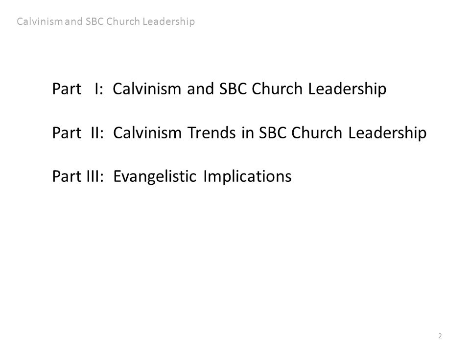 2 Part I: Calvinism and SBC Church Leadership Part II: Calvinism Trends in SBC Church Leadership Part III: Evangelistic Implications Calvinism and SBC Church Leadership